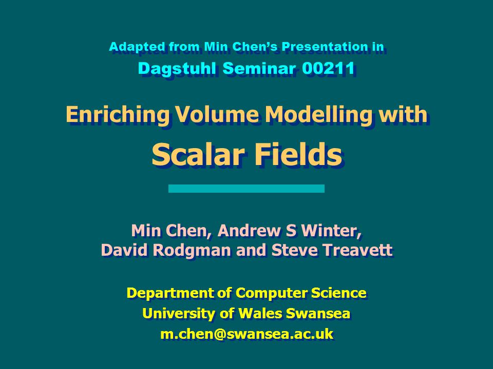 Adapted from Min Chen's Presentation in Dagstuhl Seminar 00211 Enriching Volume Modelling with Scalar Fields Min Chen, Andrew S Winter, David Rodgman and Steve Treavett Department of Computer Science University of Wales Swansea m.chen@swansea.ac.uk Min Chen, Andrew S Winter, David Rodgman and Steve Treavett Department of Computer Science University of Wales Swansea m.chen@swansea.ac.uk