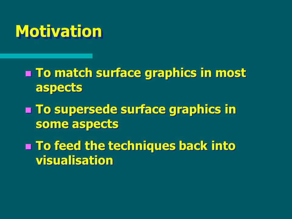 Motivation n To match surface graphics in most aspects n To supersede surface graphics in some aspects n To feed the techniques back into visualisation n To match surface graphics in most aspects n To supersede surface graphics in some aspects n To feed the techniques back into visualisation