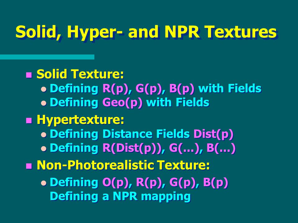 Solid, Hyper- and NPR Textures n Solid Texture: l Defining R(p), G(p), B(p) with Fields l Defining Geo(p) with Fields n Hypertexture: l Defining Distance Fields Dist(p) l Defining R(Dist(p)), G(...), B(...) n Non-Photorealistic Texture: l Defining O(p), R(p), G(p), B(p) Defining a NPR mapping n Solid Texture: l Defining R(p), G(p), B(p) with Fields l Defining Geo(p) with Fields n Hypertexture: l Defining Distance Fields Dist(p) l Defining R(Dist(p)), G(...), B(...) n Non-Photorealistic Texture: l Defining O(p), R(p), G(p), B(p) Defining a NPR mapping