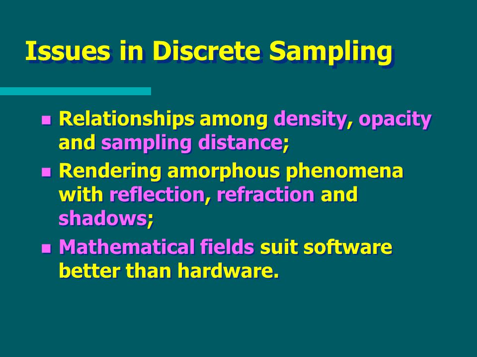 Issues in Discrete Sampling n Relationships among density, opacity and sampling distance; n Rendering amorphous phenomena with reflection, refraction and shadows; n Mathematical fields suit software better than hardware.