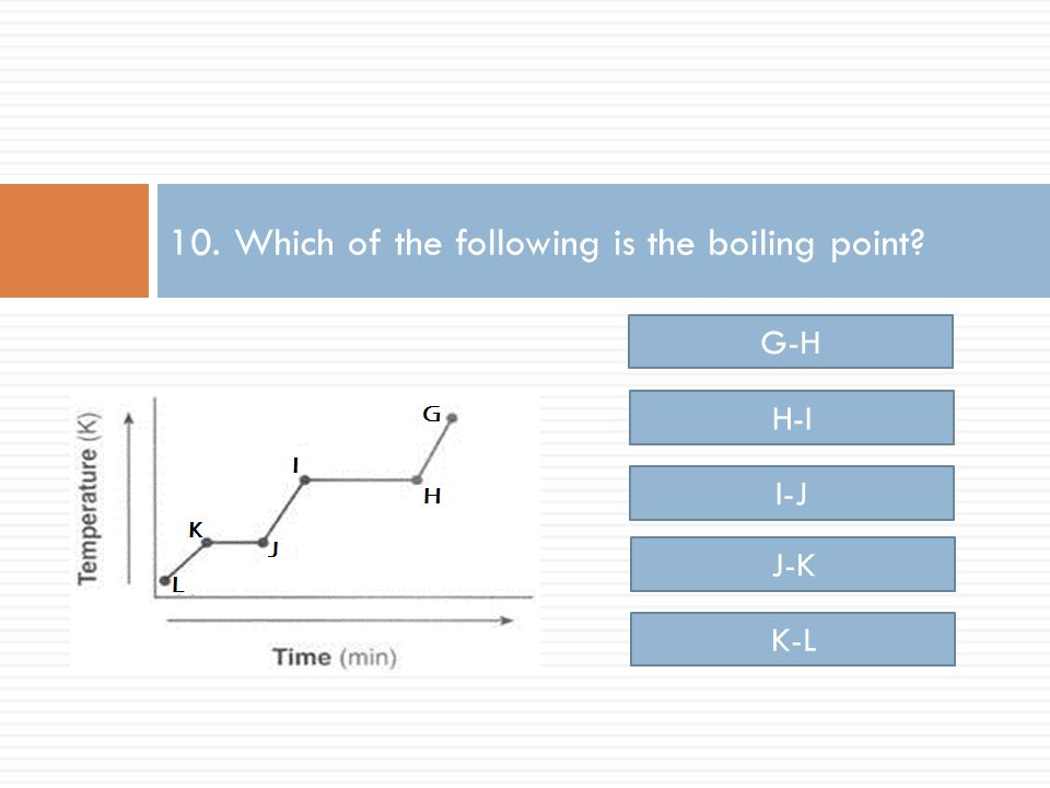 10. Which of the following is the boiling point H-I I-J J-K K-L G-H