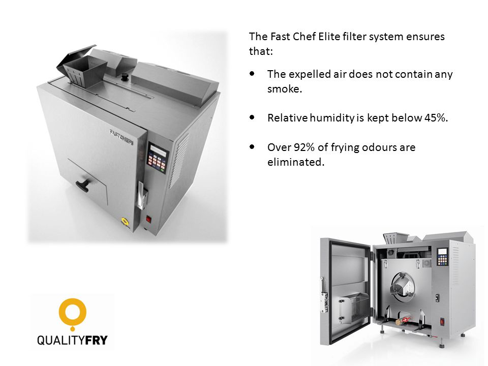 The Fast Chef Elite filter system ensures that:  The expelled air does not contain any smoke.  Relative humidity is kept below 45%.  Over 92% of fr