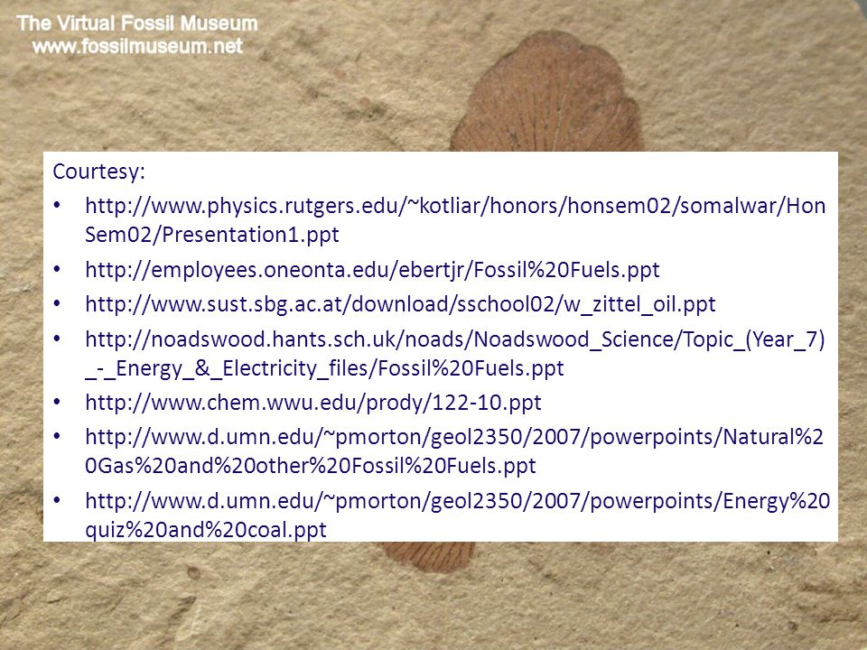 Courtesy: http://www.physics.rutgers.edu/~kotliar/honors/honsem02/somalwar/Hon Sem02/Presentation1.ppt http://employees.oneonta.edu/ebertjr/Fossil%20Fuels.ppt http://www.sust.sbg.ac.at/download/sschool02/w_zittel_oil.ppt http://noadswood.hants.sch.uk/noads/Noadswood_Science/Topic_(Year_7) _-_Energy_&_Electricity_files/Fossil%20Fuels.ppt http://www.chem.wwu.edu/prody/122-10.ppt http://www.d.umn.edu/~pmorton/geol2350/2007/powerpoints/Natural%2 0Gas%20and%20other%20Fossil%20Fuels.ppt http://www.d.umn.edu/~pmorton/geol2350/2007/powerpoints/Energy%20 quiz%20and%20coal.ppt