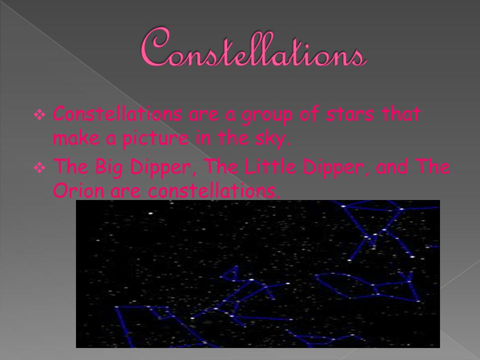  Constellations are a group of stars that make a picture in the sky.  The Big Dipper, The Little Dipper, and The Orion are constellations.