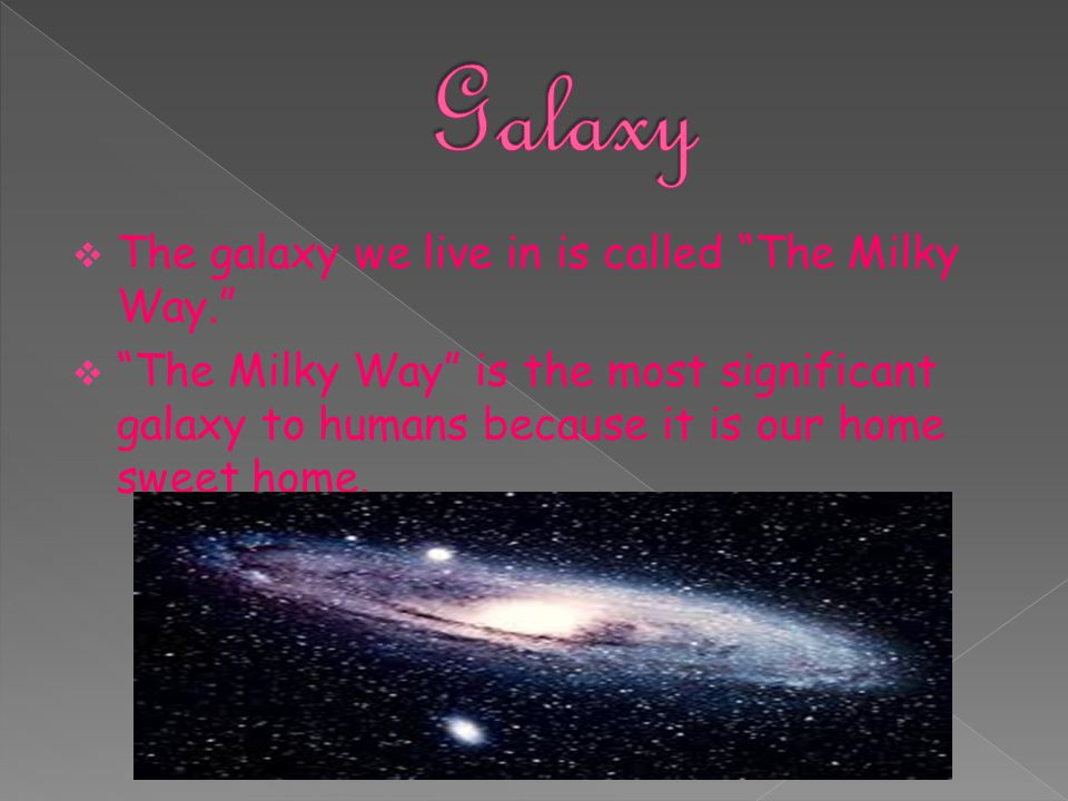 """ The galaxy we live in is called """"The Milky Way.""""  """"The Milky Way"""" is the most significant galaxy to humans because it is our home sweet home."""