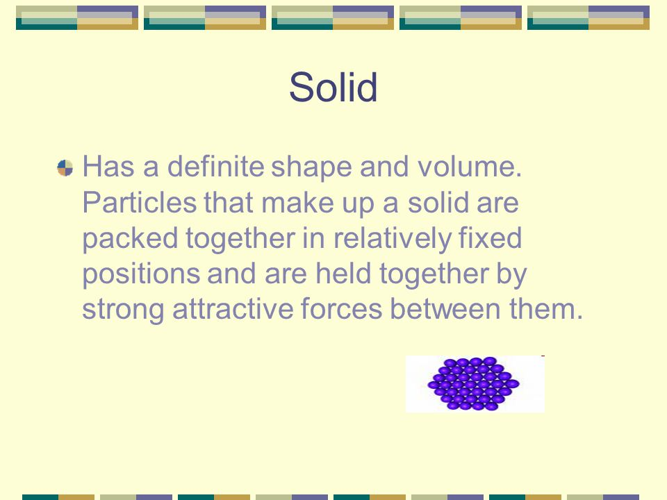 Solid Has a definite shape and volume. Particles that make up a solid are packed together in relatively fixed positions and are held together by stron