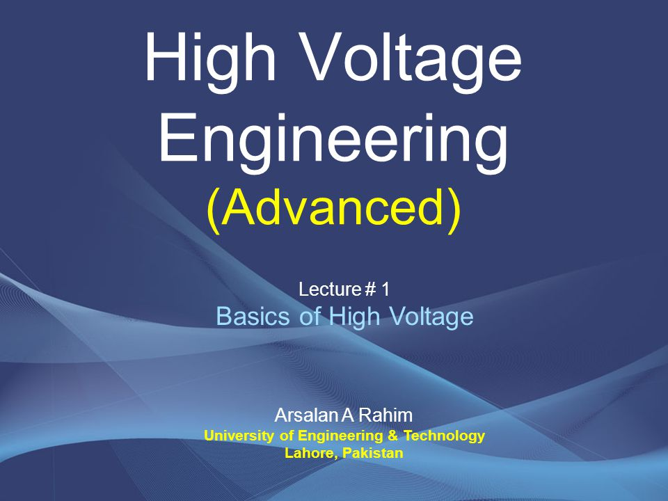 High Voltage Engineering (Advanced) Arsalan A Rahim University of Engineering & Technology Lahore, Pakistan Lecture # 1 Basics of High Voltage