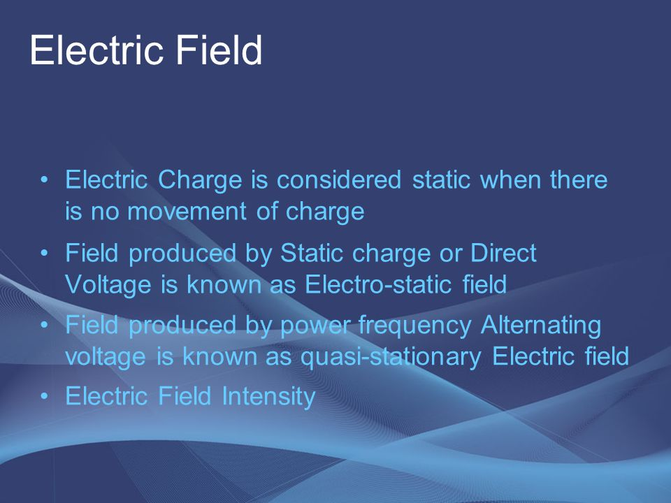 Electric Field Electric Field Intensity Electric Charge is considered static when there is no movement of charge Field produced by Static charge or Di