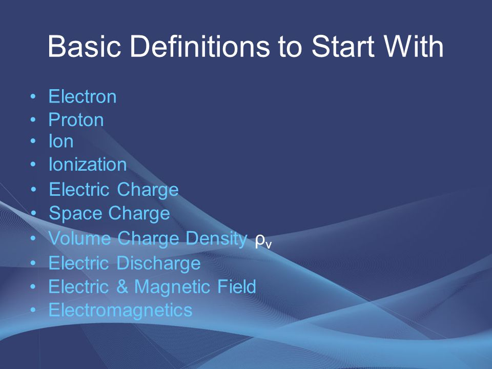 Basic Definitions to Start With Electron Proton Ion Ionization Electric Charge Space Charge Volume Charge Density ρ v Electric Discharge Electric & Ma