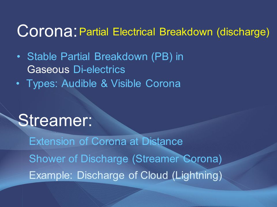 Corona: Stable Partial Breakdown (PB) in Gaseous Di-electrics Partial Electrical Breakdown (discharge) Streamer: Extension of Corona at Distance Showe