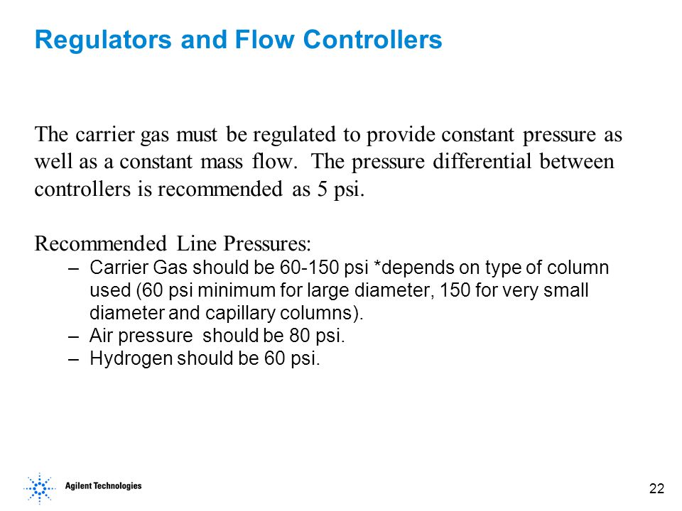 22 Regulators and Flow Controllers The carrier gas must be regulated to provide constant pressure as well as a constant mass flow.