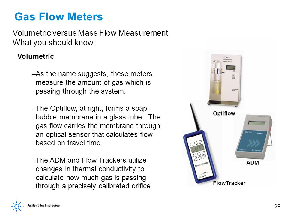 29 Gas Flow Meters Volumetric versus Mass Flow Measurement What you should know: Volumetric –As the name suggests, these meters measure the amount of gas which is passing through the system.