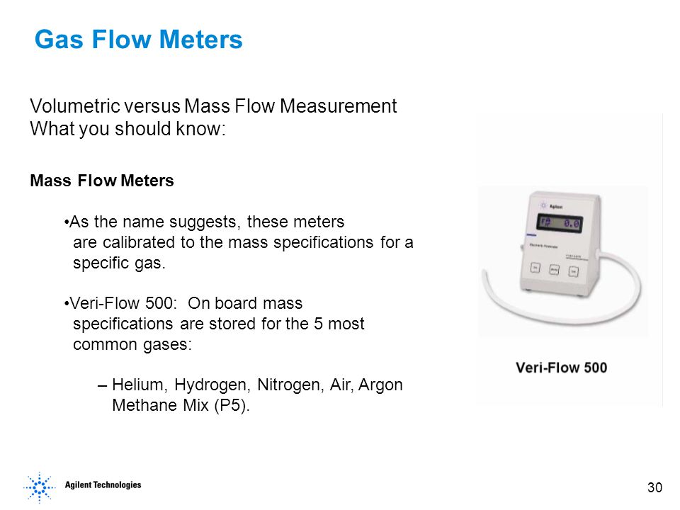 30 Gas Flow Meters Volumetric versus Mass Flow Measurement What you should know: Mass Flow Meters As the name suggests, these meters are calibrated to the mass specifications for a specific gas.
