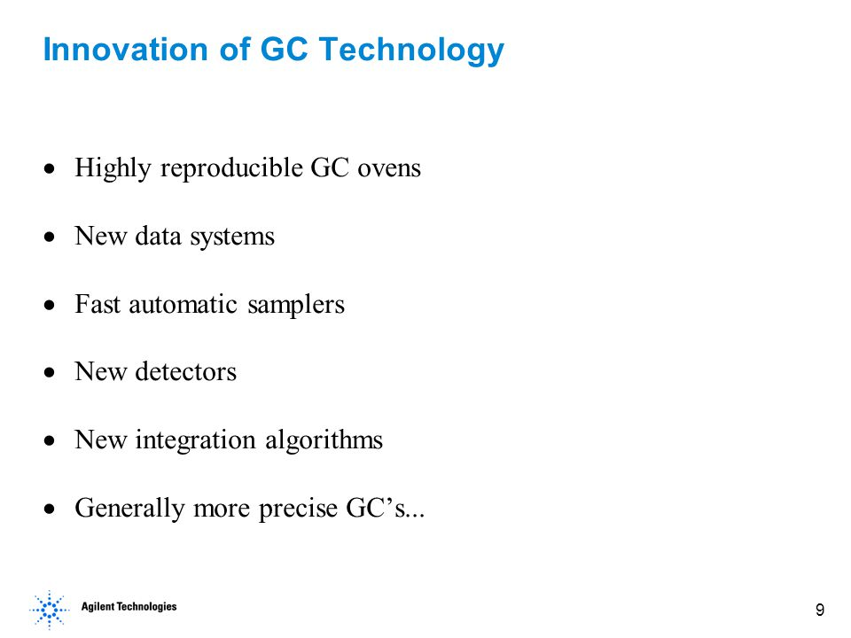 9 Innovation of GC Technology  Highly reproducible GC ovens  New data systems  Fast automatic samplers  New detectors  New integration algorithms  Generally more precise GC's...