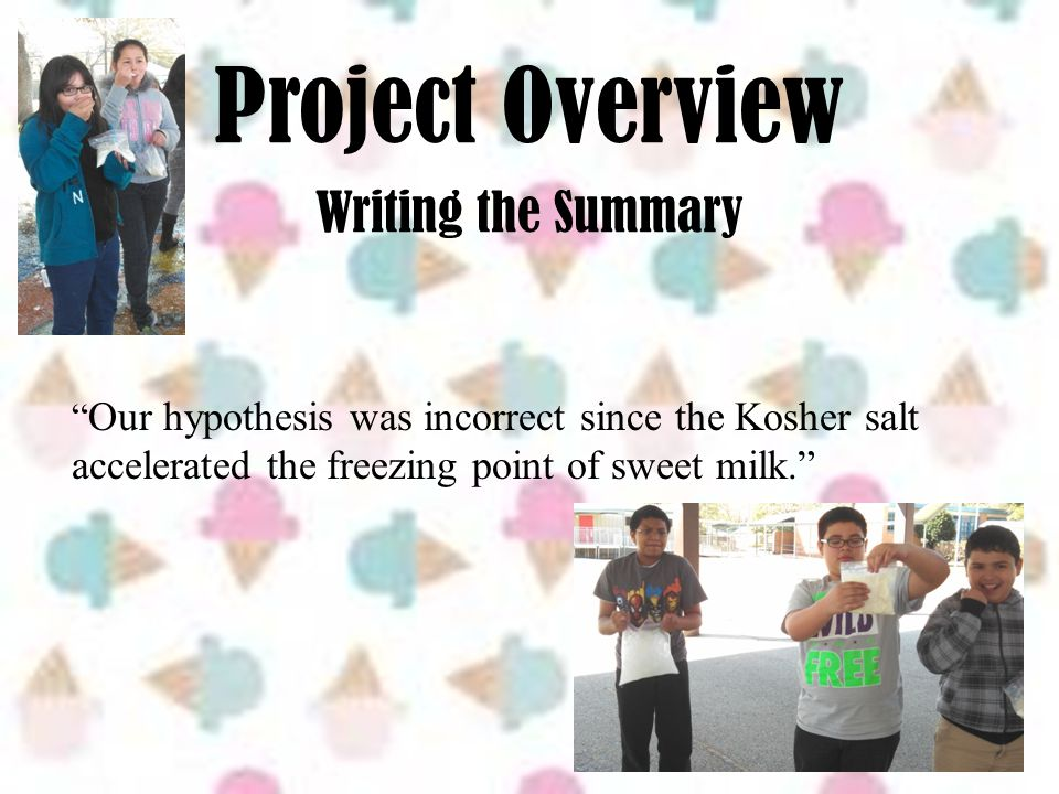 "Project Overview Writing the Summary "" Our hypothesis was incorrect since the Kosher salt accelerated the freezing point of sweet milk."""