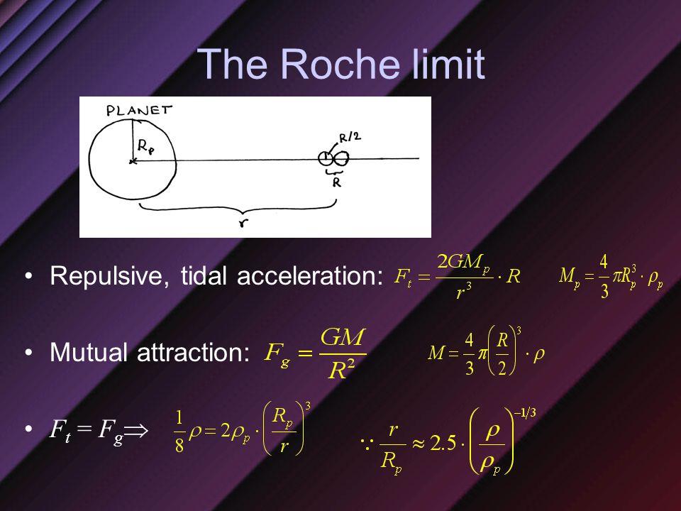 The Roche limit Repulsive, tidal acceleration: Mutual attraction: F t = F g 
