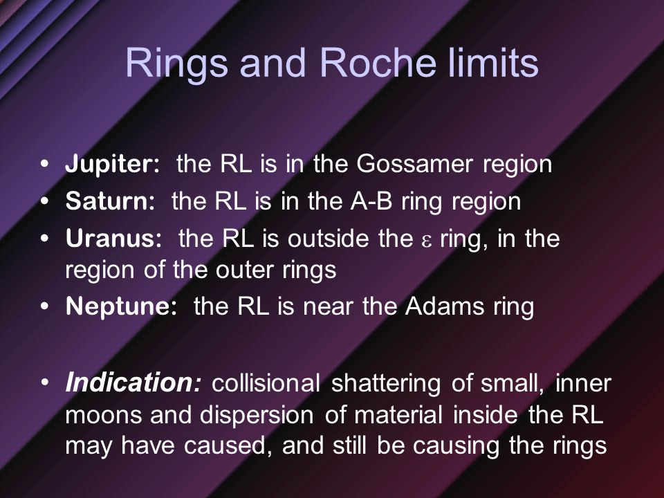 Rings and Roche limits Jupiter: the RL is in the Gossamer region Saturn: the RL is in the A-B ring region Uranus: the RL is outside the  ring, in the region of the outer rings Neptune: the RL is near the Adams ring Indication : collisional shattering of small, inner moons and dispersion of material inside the RL may have caused, and still be causing the rings