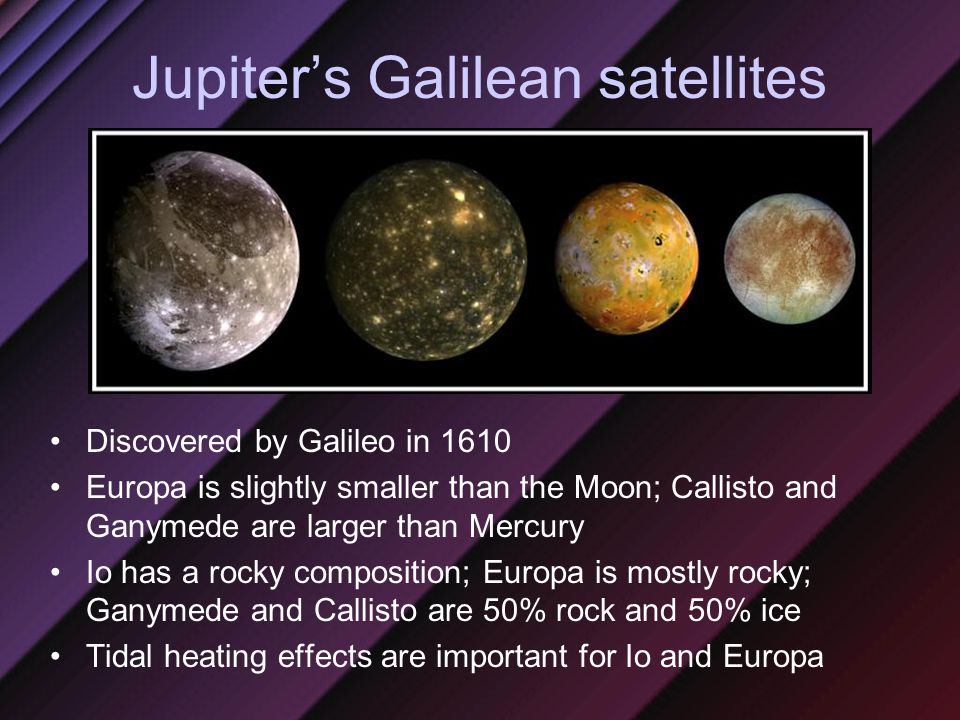 Jupiter's Galilean satellites Discovered by Galileo in 1610 Europa is slightly smaller than the Moon; Callisto and Ganymede are larger than Mercury Io has a rocky composition; Europa is mostly rocky; Ganymede and Callisto are 50% rock and 50% ice Tidal heating effects are important for Io and Europa