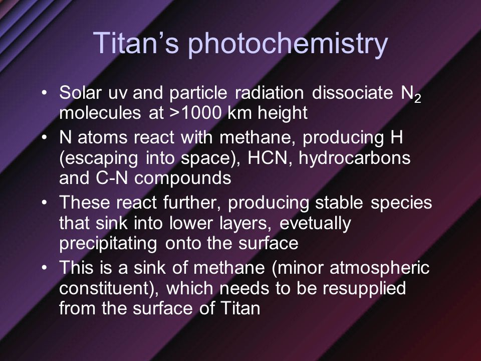 Titan's photochemistry Solar uv and particle radiation dissociate N 2 molecules at >1000 km height N atoms react with methane, producing H (escaping into space), HCN, hydrocarbons and C-N compounds These react further, producing stable species that sink into lower layers, evetually precipitating onto the surface This is a sink of methane (minor atmospheric constituent), which needs to be resupplied from the surface of Titan