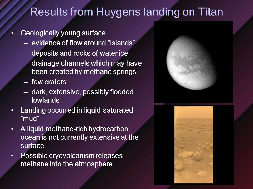 Results from Huygens landing on Titan Geologically young surface –evidence of flow around islands –deposits and rocks of water ice –drainage channels which may have been created by methane springs –few craters –dark, extensive, possibly flooded lowlands Landing occurred in liquid-saturated mud A liquid methane-rich hydrocarbon ocean is not currently extensive at the surface Possible cryovolcanism releases methane into the atmosphere