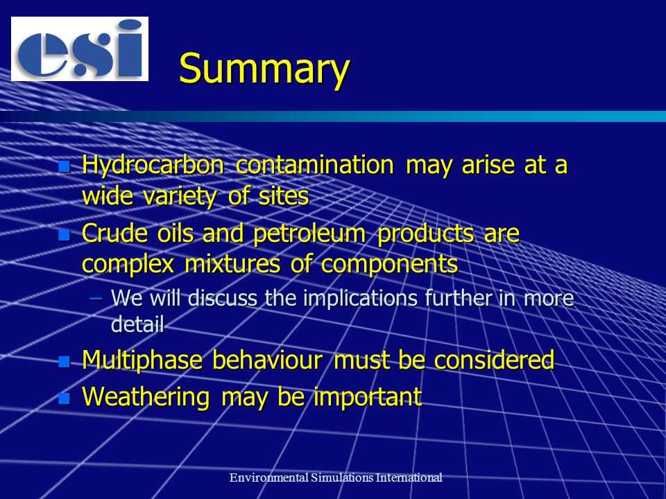 Environmental Simulations International Summary n Hydrocarbon contamination may arise at a wide variety of sites n Crude oils and petroleum products are complex mixtures of components –We will discuss the implications further in more detail n Multiphase behaviour must be considered n Weathering may be important