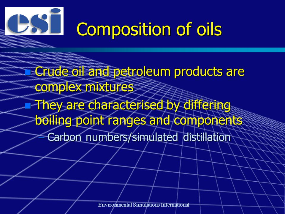 Environmental Simulations International Composition of oils n Crude oil and petroleum products are complex mixtures n They are characterised by differing boiling point ranges and components –Carbon numbers/simulated distillation