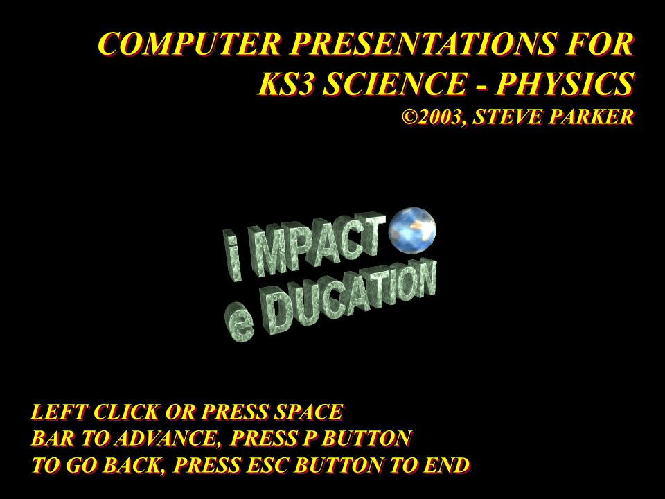 LEFT CLICK OR PRESS SPACE BAR TO ADVANCE, PRESS P BUTTON TO GO BACK, PRESS ESC BUTTON TO END LEFT CLICK OR PRESS SPACE BAR TO ADVANCE, PRESS P BUTTON TO GO BACK, PRESS ESC BUTTON TO END COMPUTER PRESENTATIONS FOR KS3 SCIENCE - PHYSICS ©2003, STEVE PARKER COMPUTER PRESENTATIONS FOR KS3 SCIENCE - PHYSICS ©2003, STEVE PARKER