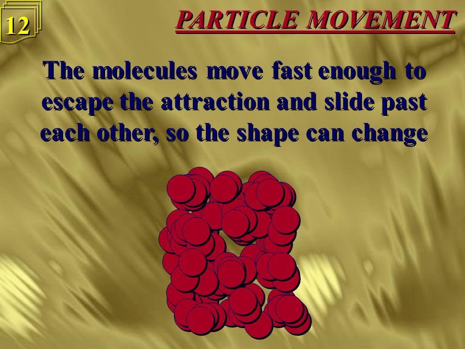 PARTICLE MOVEMENT 11 Liquids also have molecules quite close together, so they are hard to compress Liquids also have molecules quite close together, so they are hard to compress But in liquids, the temperature is higher and so the movement of molecules is faster But in liquids, the temperature is higher and so the movement of molecules is faster