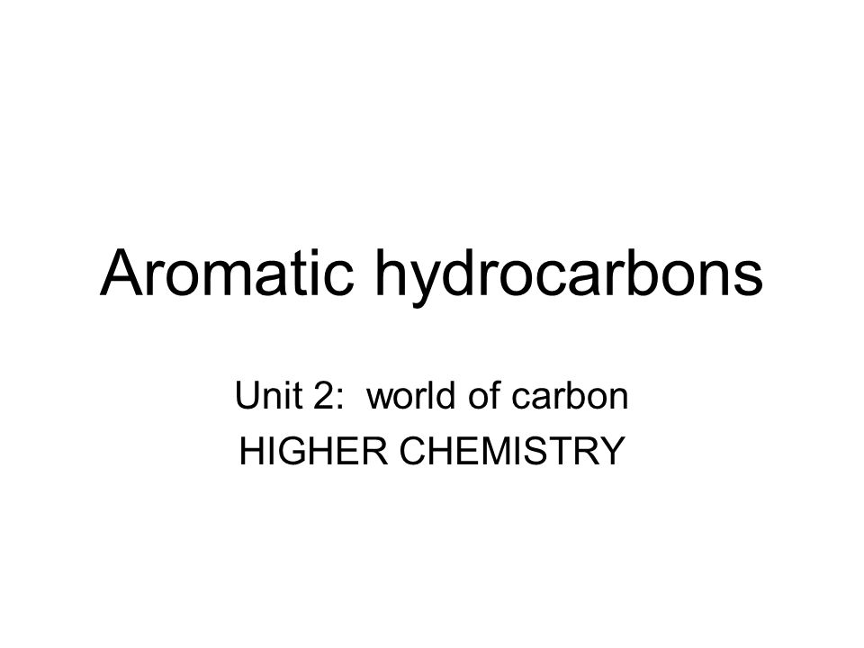 Aromatic hydrocarbons Unit 2: world of carbon HIGHER CHEMISTRY