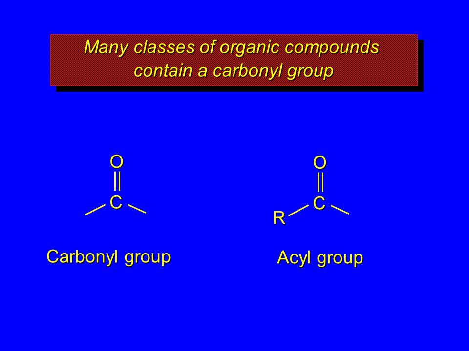 Many classes of organic compounds contain a carbonyl group O C Carbonyl group O C Acyl group R