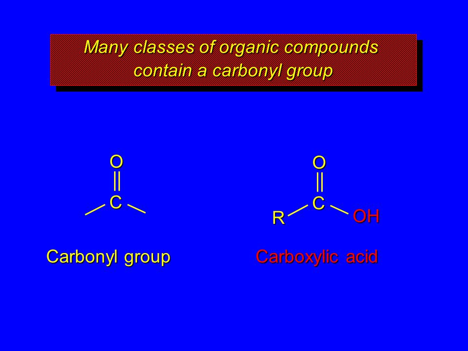 Many classes of organic compounds contain a carbonyl group O C Carbonyl group O C Carboxylic acid R OH
