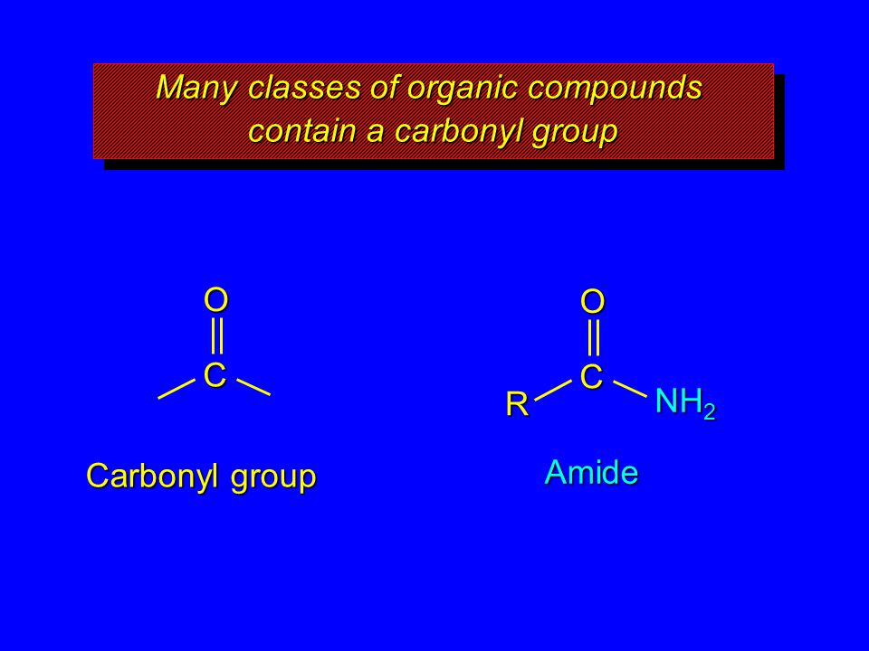 Many classes of organic compounds contain a carbonyl group O C Carbonyl group O C Amide R NH 2