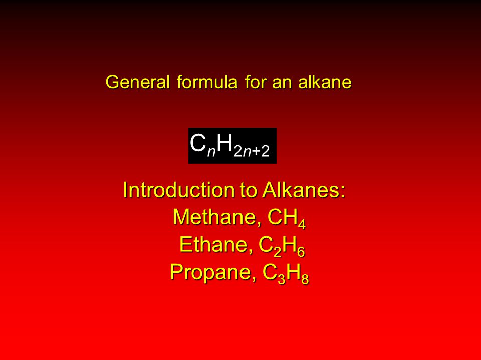 Introduction to Alkanes: Methane, CH 4 Ethane, C 2 H 6 Ethane, C 2 H 6 Propane, C 3 H 8 C n H 2n+2 General formula for an alkane