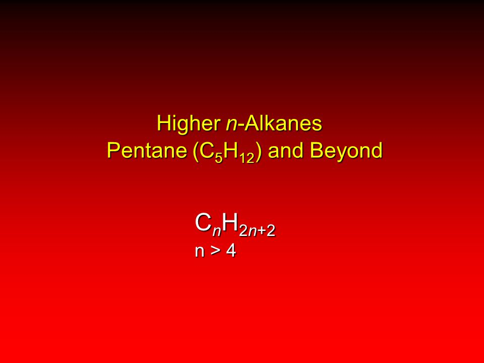Higher n-Alkanes Pentane (C 5 H 12 ) and Beyond C n H 2n+2 n > 4