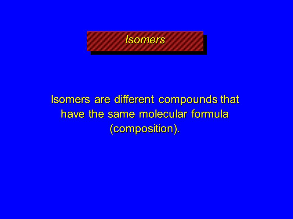 IsomersIsomers Isomers are different compounds that have the same molecular formula (composition).