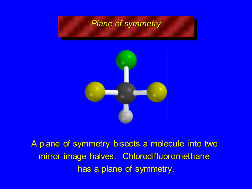 A plane of symmetry bisects a molecule into two mirror image halves. Chlorodifluoromethane has a plane of symmetry. Plane of symmetry