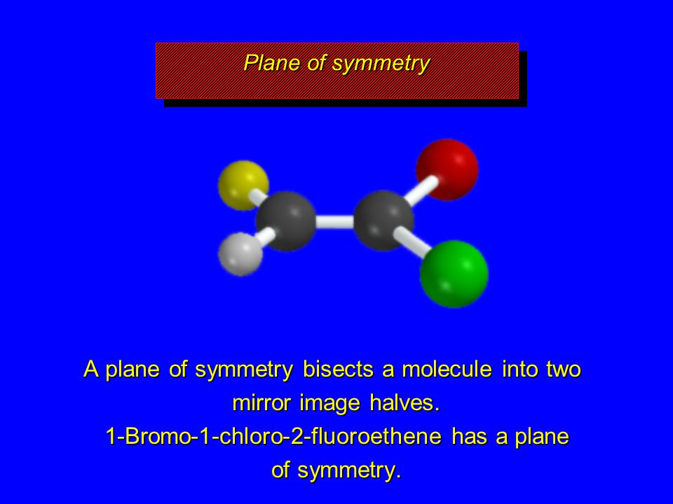 A plane of symmetry bisects a molecule into two mirror image halves. 1-Bromo-1-chloro-2-fluoroethene has a plane of symmetry. Plane of symmetry