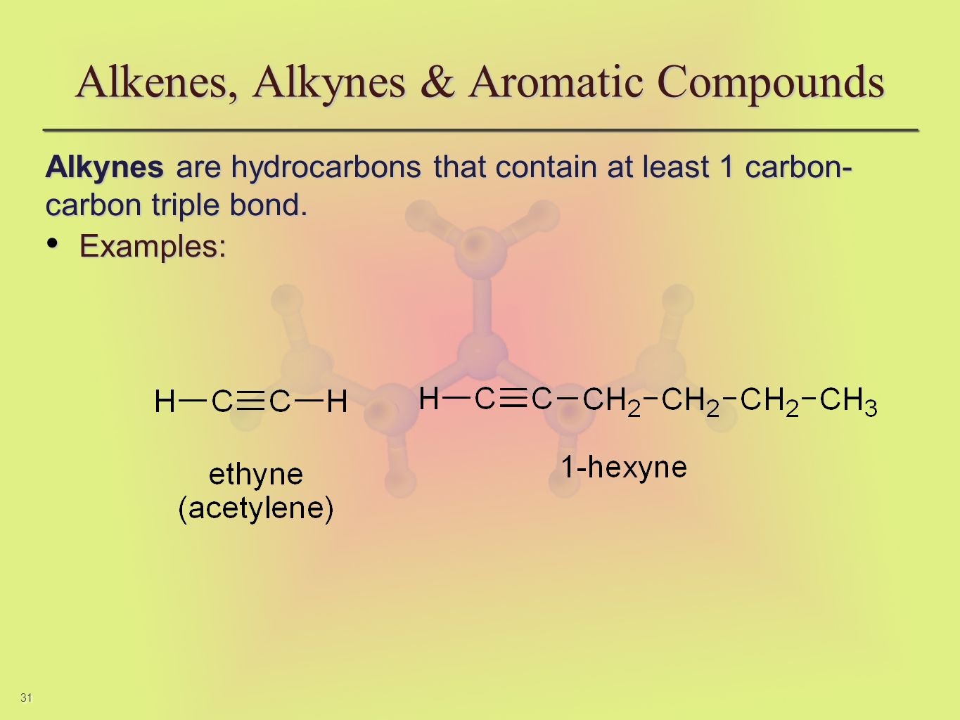 31 Alkenes, Alkynes & Aromatic Compounds Alkynes are hydrocarbons that contain at least 1 carbon- carbon triple bond. Examples: Examples: