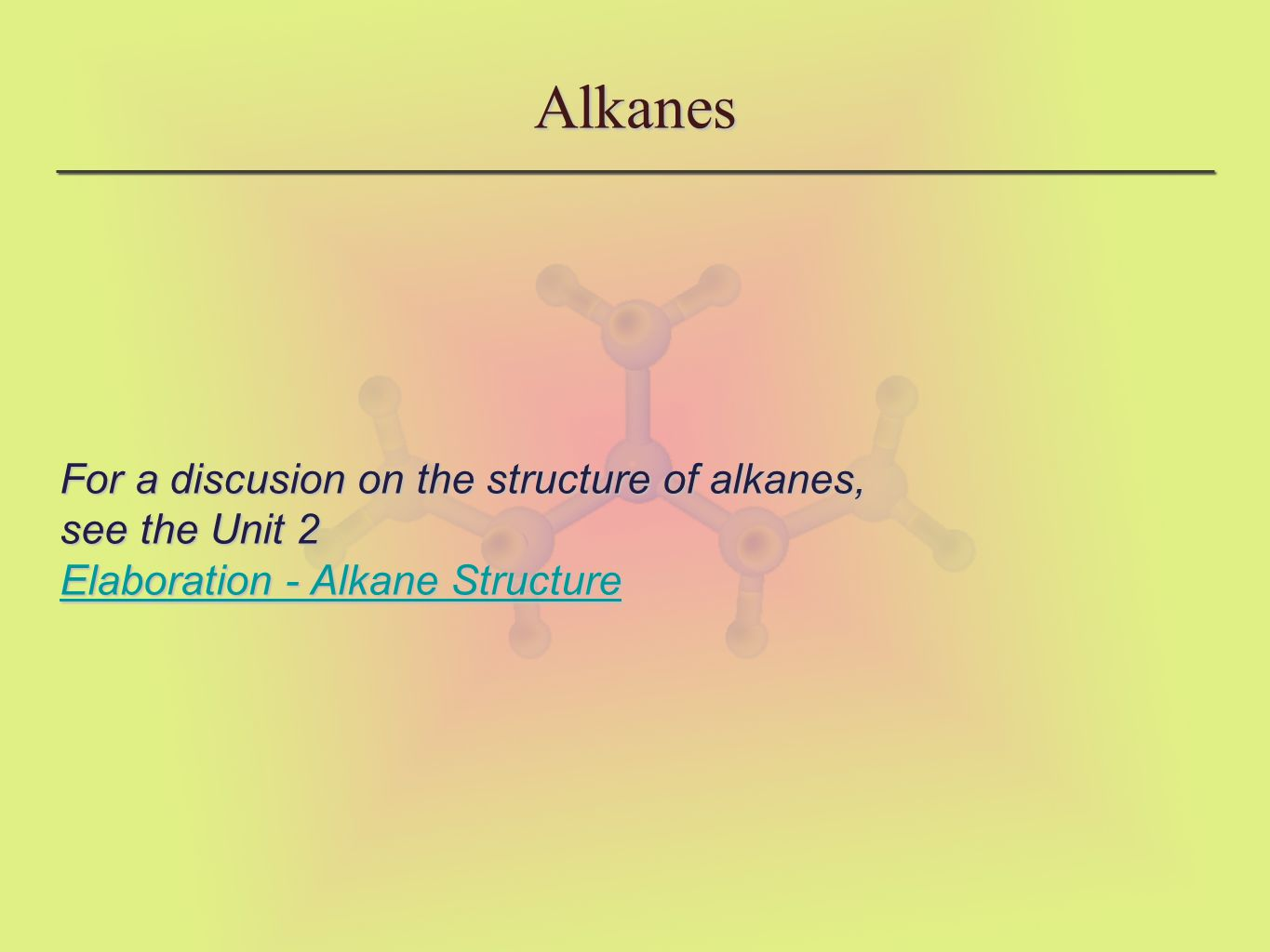 Alkanes For a discusion on the structure of alkanes, see the Unit 2 Elaboration - Alkane Structure Elaboration - Alkane Structure Elaboration - Alkane