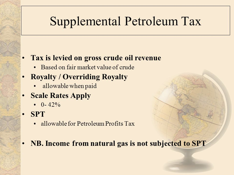 Supplemental Petroleum Tax Tax is levied on gross crude oil revenue Based on fair market value of crude Royalty / Overriding Royalty allowable when paid Scale Rates Apply 0- 42% SPT allowable for Petroleum Profits Tax NB.