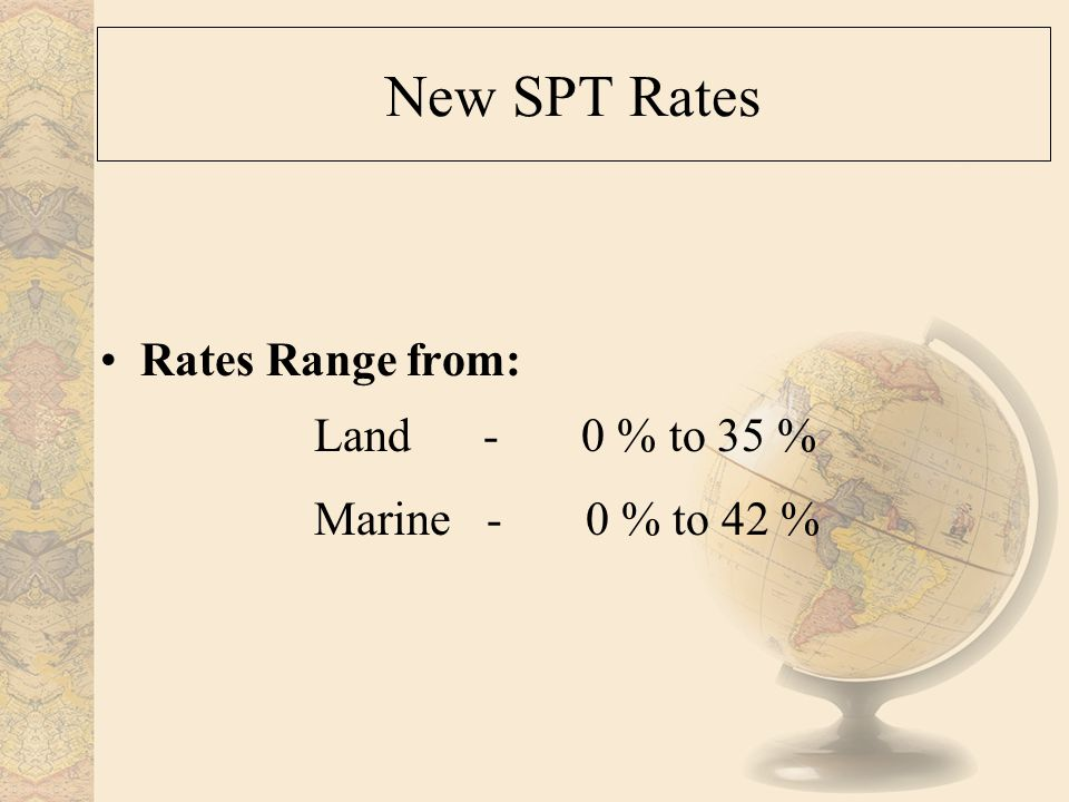 New SPT Rates Rates Range from: Land - 0 % to 35 % Marine - 0 % to 42 %