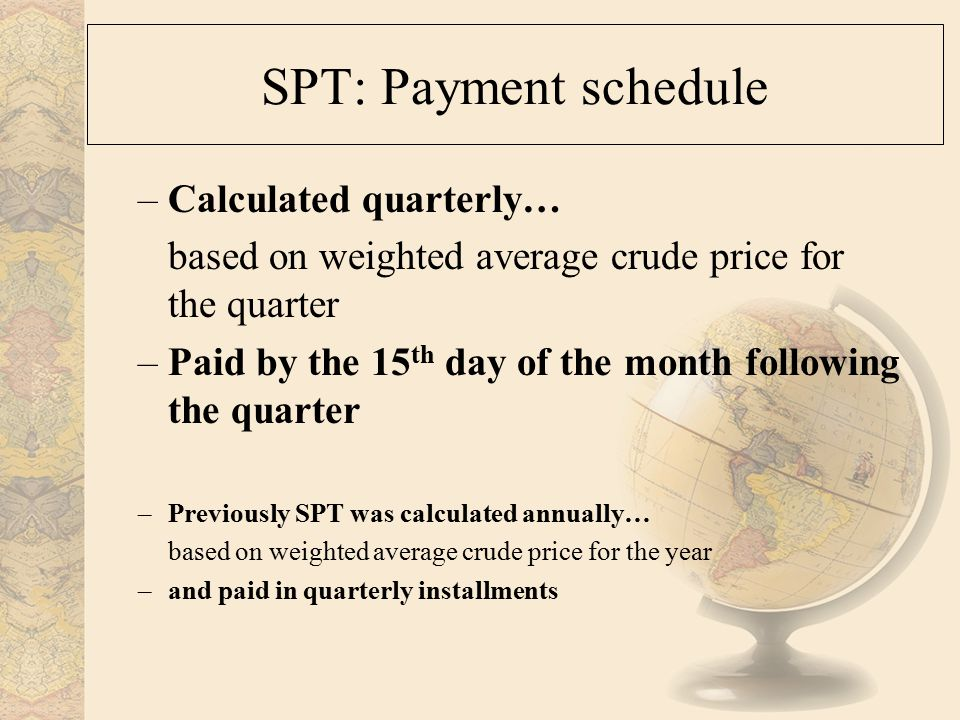 SPT: Payment schedule –Calculated quarterly… based on weighted average crude price for the quarter –Paid by the 15 th day of the month following the quarter –Previously SPT was calculated annually… based on weighted average crude price for the year –and paid in quarterly installments