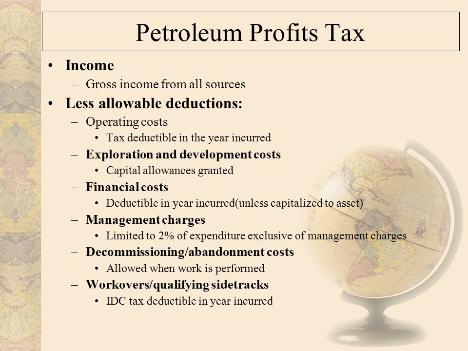 Petroleum Profits Tax Income –Gross income from all sources Less allowable deductions: –Operating costs Tax deductible in the year incurred –Exploration and development costs Capital allowances granted –Financial costs Deductible in year incurred(unless capitalized to asset) –Management charges Limited to 2% of expenditure exclusive of management charges –Decommissioning/abandonment costs Allowed when work is performed –Workovers/qualifying sidetracks IDC tax deductible in year incurred