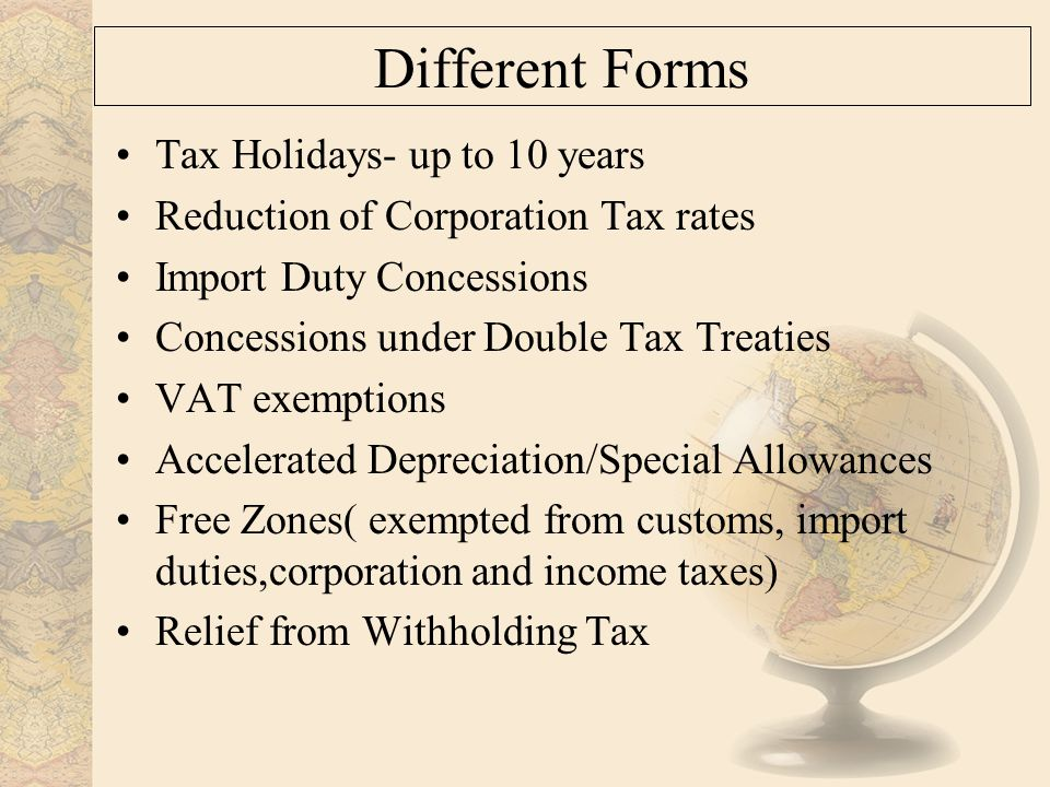 Different Forms Tax Holidays- up to 10 years Reduction of Corporation Tax rates Import Duty Concessions Concessions under Double Tax Treaties VAT exemptions Accelerated Depreciation/Special Allowances Free Zones( exempted from customs, import duties,corporation and income taxes) Relief from Withholding Tax