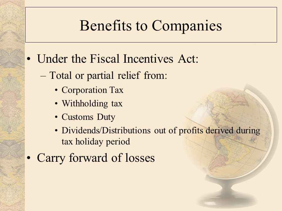 Benefits to Companies Under the Fiscal Incentives Act: –Total or partial relief from: Corporation Tax Withholding tax Customs Duty Dividends/Distributions out of profits derived during tax holiday period Carry forward of losses