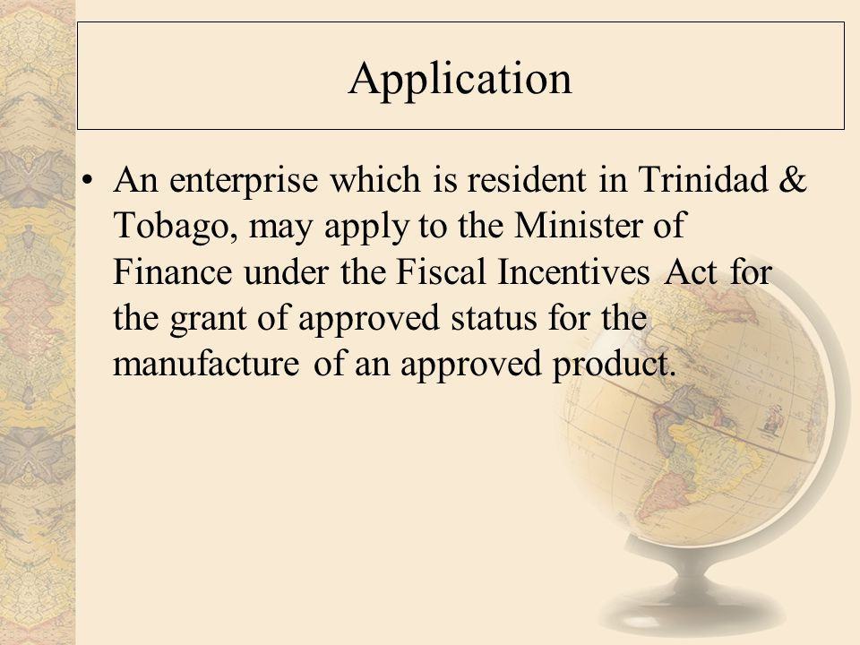 Application An enterprise which is resident in Trinidad & Tobago, may apply to the Minister of Finance under the Fiscal Incentives Act for the grant of approved status for the manufacture of an approved product.