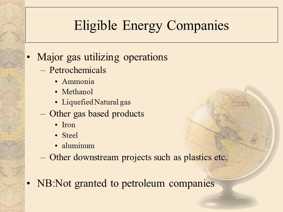 Eligible Energy Companies Major gas utilizing operations –Petrochemicals Ammonia Methanol Liquefied Natural gas –Other gas based products Iron Steel aluminum –Other downstream projects such as plastics etc.