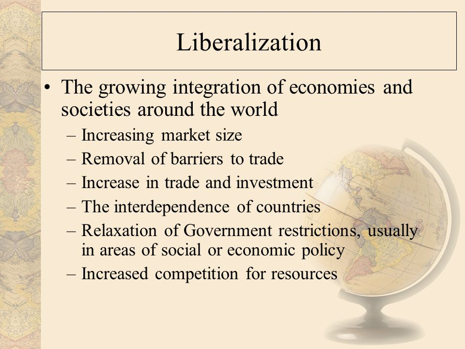 Liberalization The growing integration of economies and societies around the world –Increasing market size –Removal of barriers to trade –Increase in trade and investment –The interdependence of countries –Relaxation of Government restrictions, usually in areas of social or economic policy –Increased competition for resources