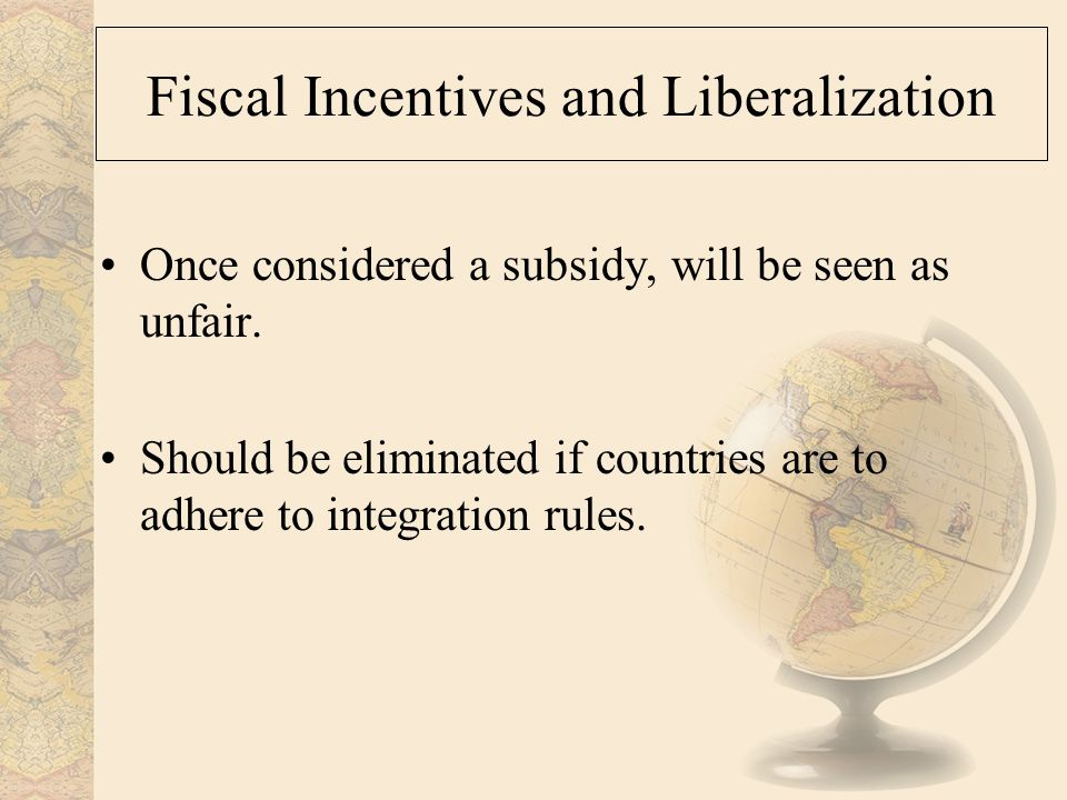 Fiscal Incentives and Liberalization Once considered a subsidy, will be seen as unfair.