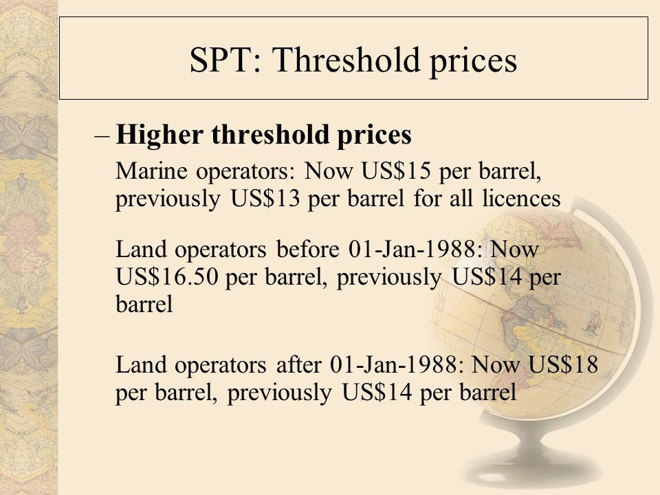 SPT: Threshold prices –Higher threshold prices Marine operators: Now US$15 per barrel, previously US$13 per barrel for all licences Land operators before 01-Jan-1988: Now US$16.50 per barrel, previously US$14 per barrel Land operators after 01-Jan-1988: Now US$18 per barrel, previously US$14 per barrel